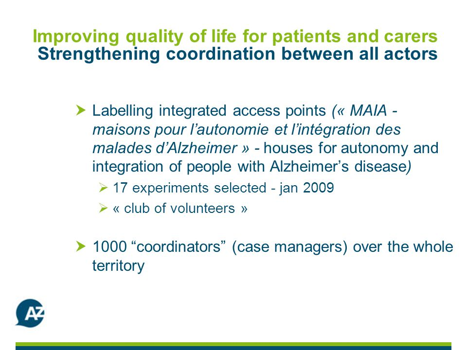 Improving quality of life for patients and carers Strengthening coordination between all actors Labelling integrated access points (« MAIA - maisons pour lautonomie et lintégration des malades dAlzheimer » - houses for autonomy and integration of people with Alzheimers disease) 17 experiments selected - jan 2009 « club of volunteers » 1000 coordinators (case managers) over the whole territory