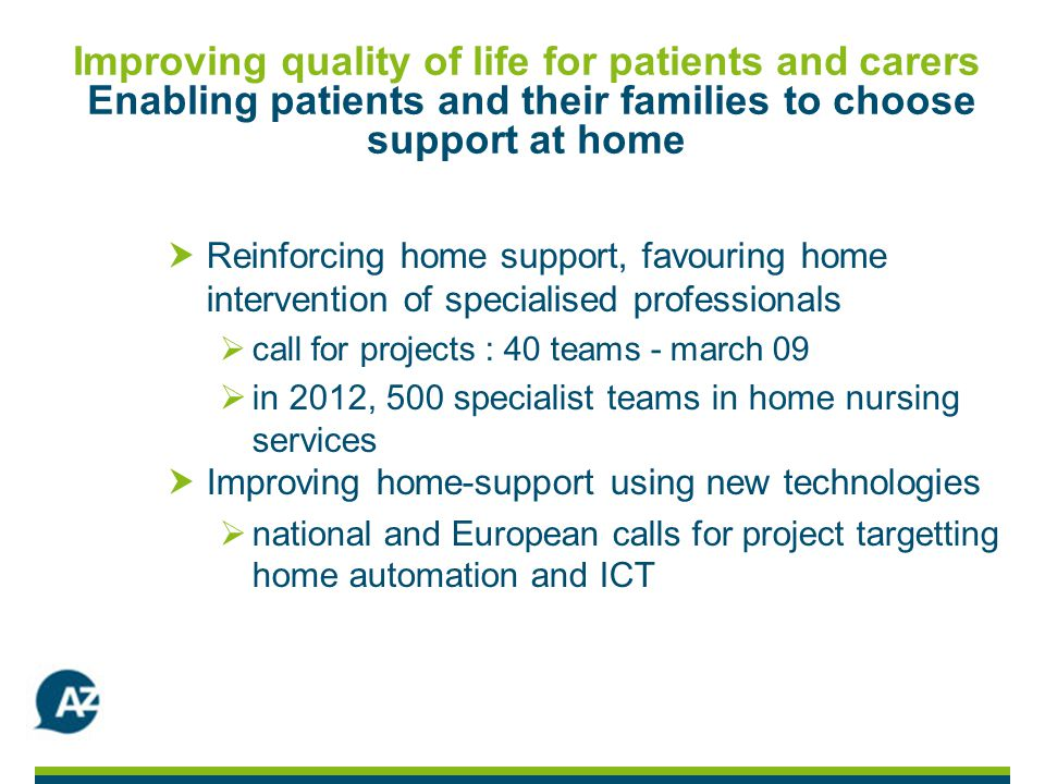 Improving quality of life for patients and carers Enabling patients and their families to choose support at home Reinforcing home support, favouring home intervention of specialised professionals call for projects : 40 teams - march 09 in 2012, 500 specialist teams in home nursing services Improving home-support using new technologies national and European calls for project targetting home automation and ICT