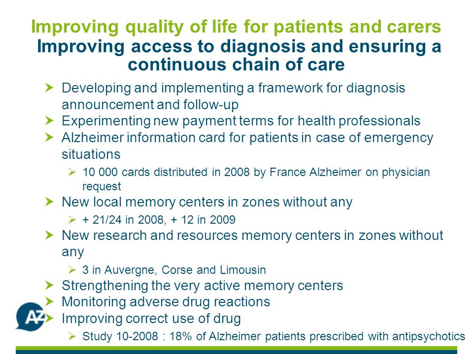Improving quality of life for patients and carers Improving access to diagnosis and ensuring a continuous chain of care Developing and implementing a framework for diagnosis announcement and follow-up Experimenting new payment terms for health professionals Alzheimer information card for patients in case of emergency situations 10 000 cards distributed in 2008 by France Alzheimer on physician request New local memory centers in zones without any + 21/24 in 2008, + 12 in 2009 New research and resources memory centers in zones without any 3 in Auvergne, Corse and Limousin Strengthening the very active memory centers Monitoring adverse drug reactions Improving correct use of drug Study 10-2008 : 18% of Alzheimer patients prescribed with antipsychotics