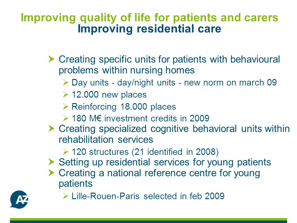 Improving quality of life for patients and carers Improving residential care Creating specific units for patients with behavioural problems within nursing homes Day units - day/night units - new norm on march 09 12.000 new places Reinforcing 18.000 places 180 M investment credits in 2009 Creating specialized cognitive behavioral units within rehabilitation services 120 structures (21 identified in 2008) Setting up residential services for young patients Creating a national reference centre for young patients Lille-Rouen-Paris selected in feb 2009