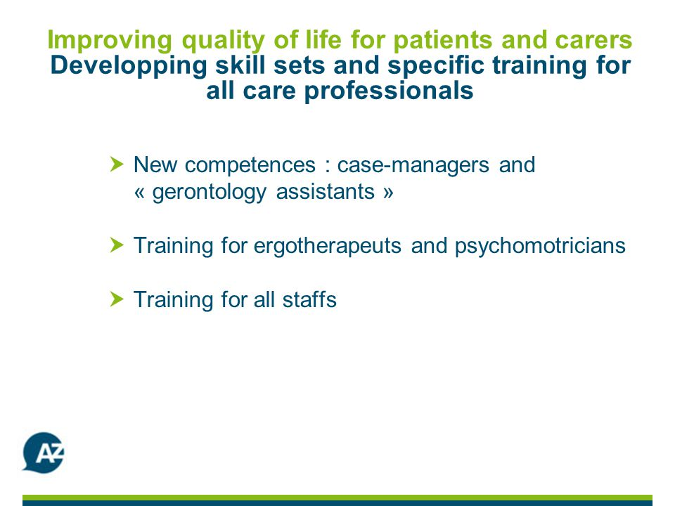 Improving quality of life for patients and carers Developping skill sets and specific training for all care professionals New competences : case-managers and « gerontology assistants » Training for ergotherapeuts and psychomotricians Training for all staffs