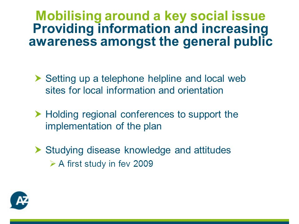 Mobilising around a key social issue Providing information and increasing awareness amongst the general public Setting up a telephone helpline and local web sites for local information and orientation Holding regional conferences to support the implementation of the plan Studying disease knowledge and attitudes A first study in fev 2009