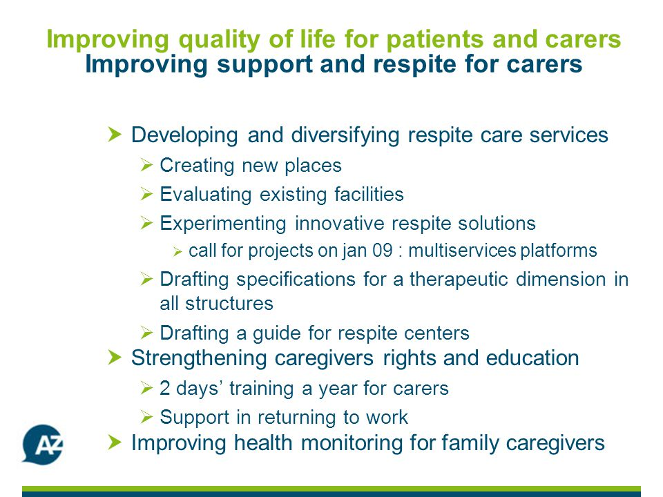 Improving quality of life for patients and carers Improving support and respite for carers Developing and diversifying respite care services Creating new places Evaluating existing facilities Experimenting innovative respite solutions call for projects on jan 09 : multiservices platforms Drafting specifications for a therapeutic dimension in all structures Drafting a guide for respite centers Strengthening caregivers rights and education 2 days training a year for carers Support in returning to work Improving health monitoring for family caregivers