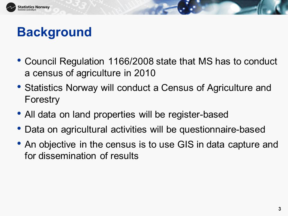 3 Background Council Regulation 1166/2008 state that MS has to conduct a census of agriculture in 2010 Statistics Norway will conduct a Census of Agriculture and Forestry All data on land properties will be register-based Data on agricultural activities will be questionnaire-based An objective in the census is to use GIS in data capture and for dissemination of results