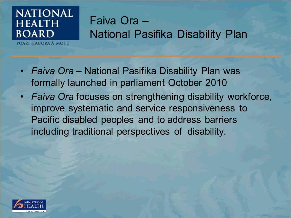 Faiva Ora – National Pasifika Disability Plan Faiva Ora – National Pasifika Disability Plan was formally launched in parliament October 2010 Faiva Ora focuses on strengthening disability workforce, improve systematic and service responsiveness to Pacific disabled peoples and to address barriers including traditional perspectives of disability.