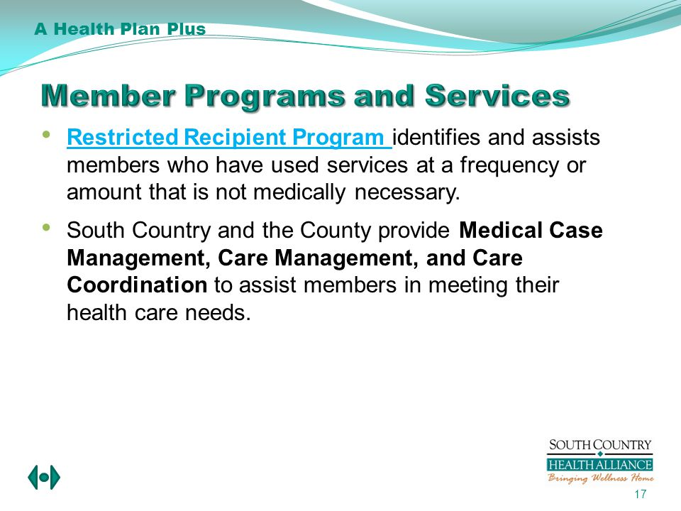17 Restricted Recipient Program identifies and assists members who have used services at a frequency or amount that is not medically necessary.