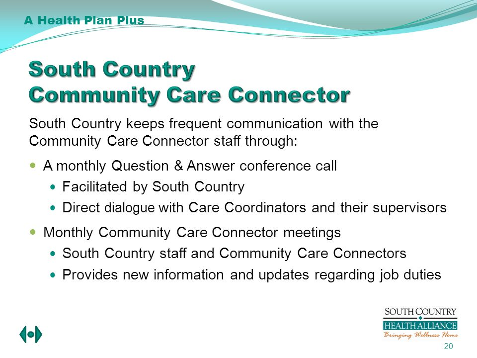 South Country keeps frequent communication with the Community Care Connector staff through: A monthly Question & Answer conference call Facilitated by South Country Direct dialogue with Care Coordinators and their supervisors Monthly Community Care Connector meetings South Country staff and Community Care Connectors Provides new information and updates regarding job duties 20 A Health Plan Plus