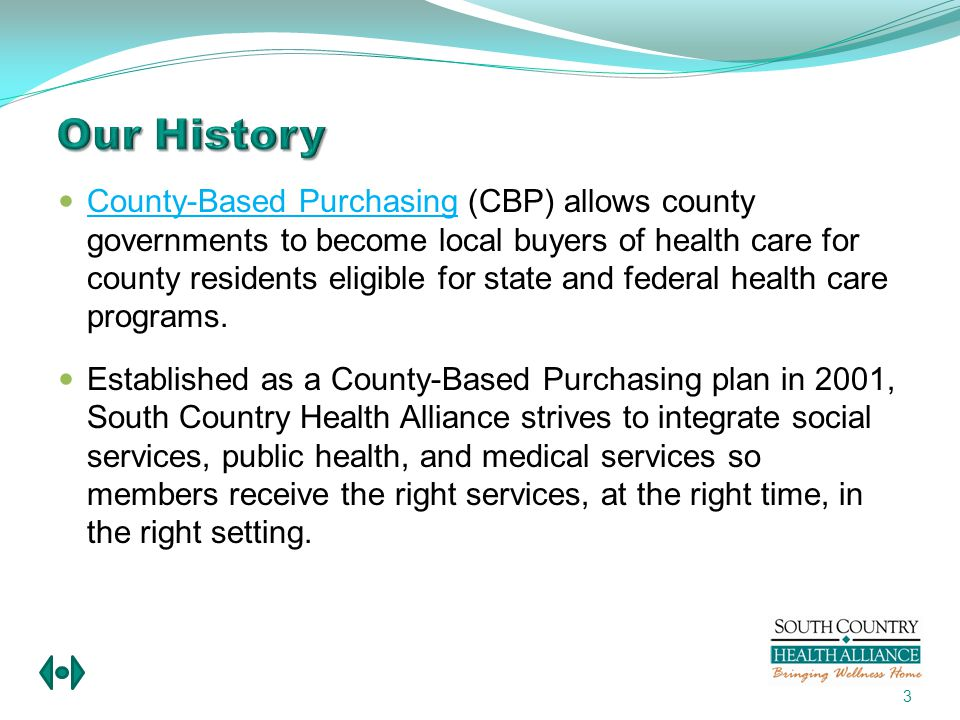 Coordination with county social services, public health, housing, and corrections Proactive focus on prevention and healthy habits Improved public accountability with greater emphasis on Cost Benefit versus Cost Containment or Cost Shifting, thereby protecting local taxpayers and community providers from being forced to pay higher health costs of deferred careCost Benefit versus Cost Containment or Cost Shifting 14 Our History