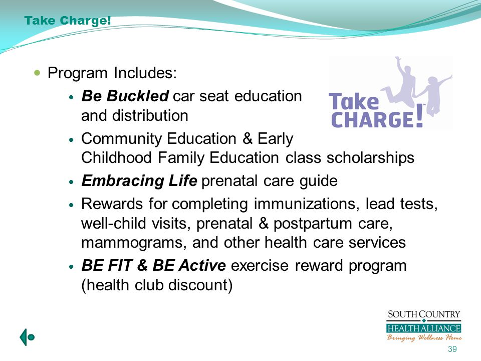 Program Includes: Be Buckled car seat education and distribution Community Education & Early Childhood Family Education class scholarships Embracing Life prenatal care guide Rewards for completing immunizations, lead tests, well-child visits, prenatal & postpartum care, mammograms, and other health care services BE FIT & BE Active exercise reward program (health club discount) 39 Take Charge!
