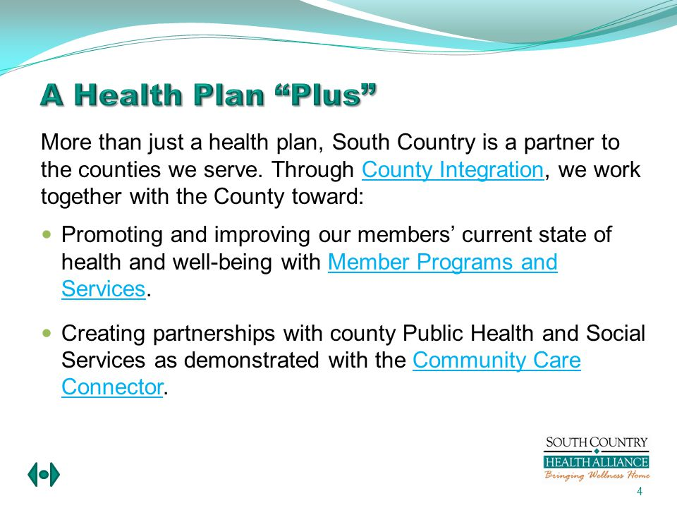 South Country Health Alliances mission is to empower and engage our members to be as healthy as they can be, build connections with local agencies and providers who deliver quality services, and be an accountable partner to the Counties we serve.