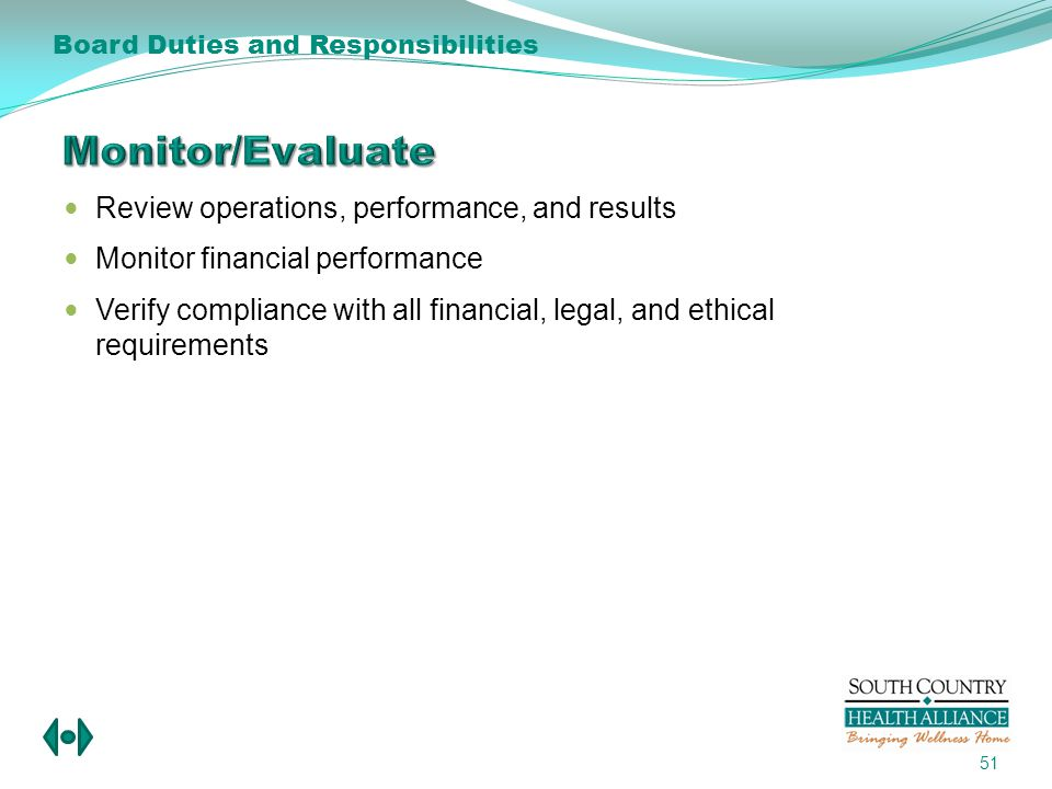 Review operations, performance, and results Monitor financial performance Verify compliance with all financial, legal, and ethical requirements 51 Board Duties and Responsibilities