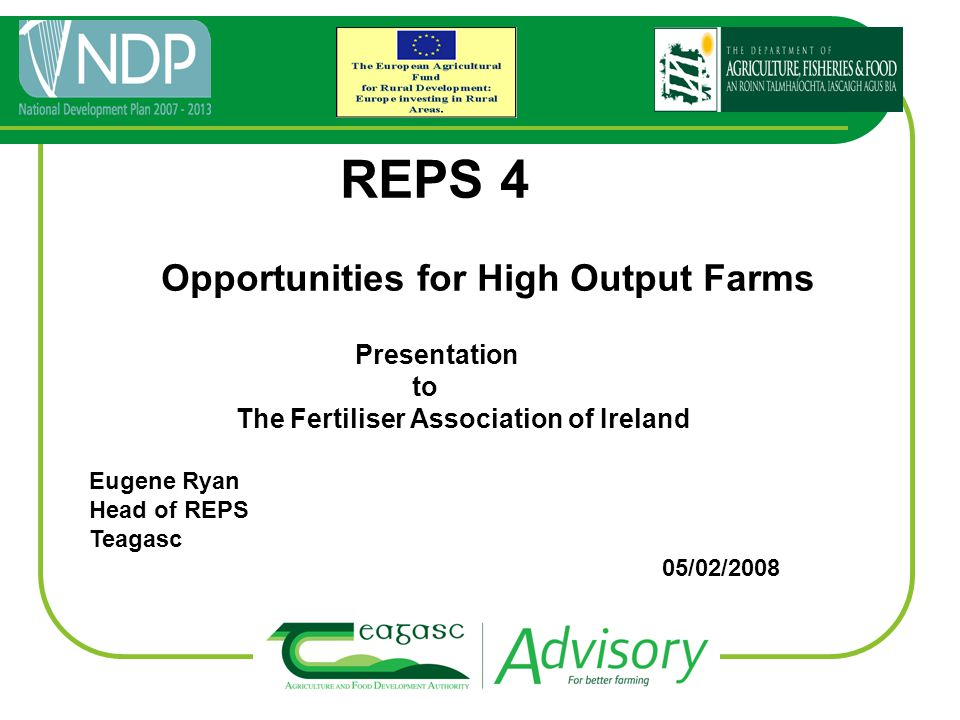 REPS 4 Opportunities for High Output Farms Presentation to The Fertiliser Association of Ireland Eugene Ryan Head of REPS Teagasc 05/02/2008