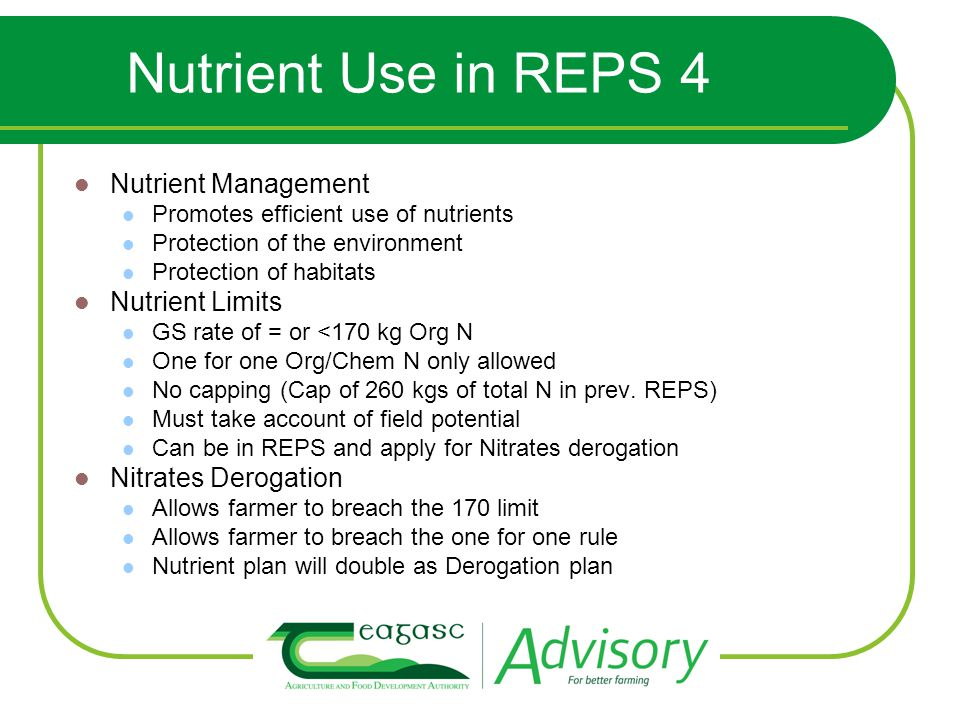 Nutrient Use in REPS 4 Nutrient Management Promotes efficient use of nutrients Protection of the environment Protection of habitats Nutrient Limits GS rate of = or <170 kg Org N One for one Org/Chem N only allowed No capping (Cap of 260 kgs of total N in prev.