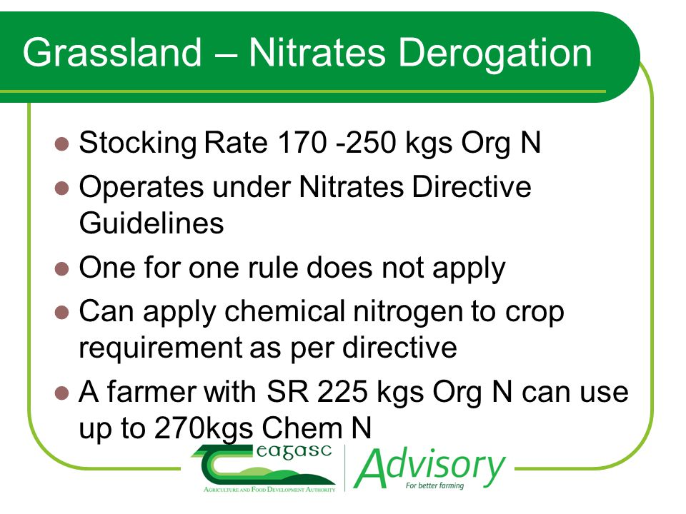 Grassland – Nitrates Derogation Stocking Rate 170 -250 kgs Org N Operates under Nitrates Directive Guidelines One for one rule does not apply Can apply chemical nitrogen to crop requirement as per directive A farmer with SR 225 kgs Org N can use up to 270kgs Chem N