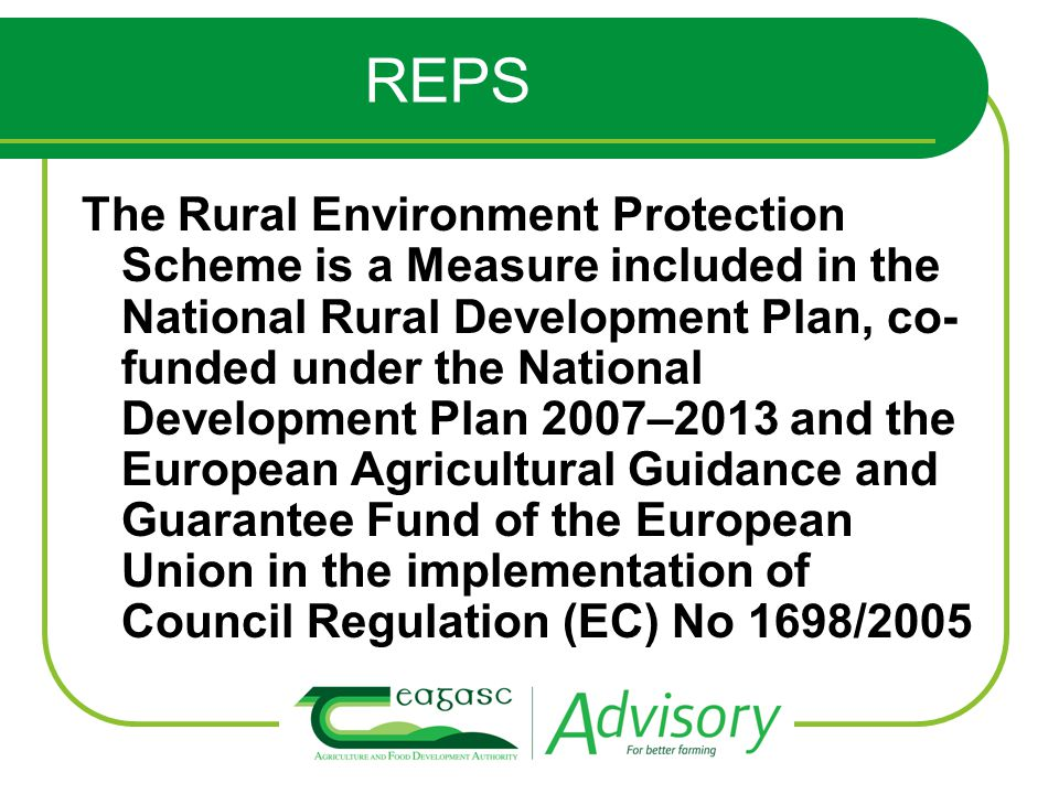 REPS The Rural Environment Protection Scheme is a Measure included in the National Rural Development Plan, co- funded under the National Development Plan 2007–2013 and the European Agricultural Guidance and Guarantee Fund of the European Union in the implementation of Council Regulation (EC) No 1698/2005