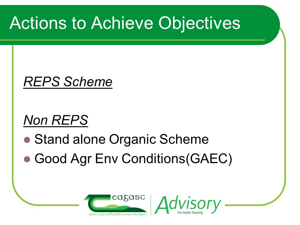 Actions to Achieve Objectives REPS Scheme Non REPS Stand alone Organic Scheme Good Agr Env Conditions(GAEC)
