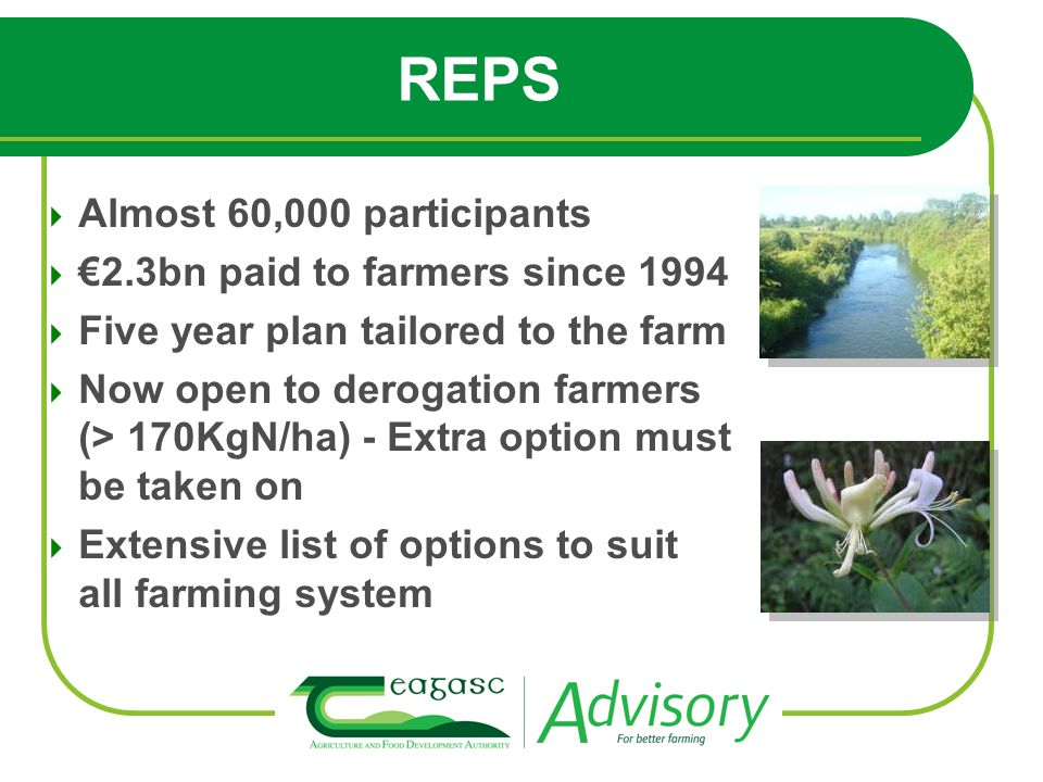 Almost 60,000 participants 2.3bn paid to farmers since 1994 Five year plan tailored to the farm Now open to derogation farmers (> 170KgN/ha) - Extra option must be taken on Extensive list of options to suit all farming system