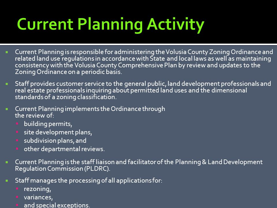 Current Planning is responsible for administering the Volusia County Zoning Ordinance and related land use regulations in accordance with State and local laws as well as maintaining consistency with the Volusia County Comprehensive Plan by review and updates to the Zoning Ordinance on a periodic basis.