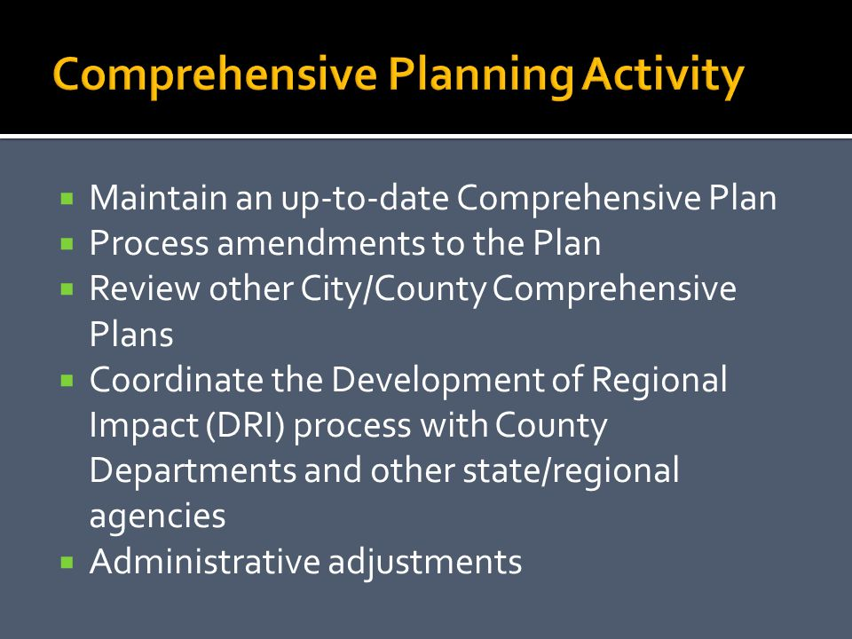Maintain an up-to-date Comprehensive Plan Process amendments to the Plan Review other City/County Comprehensive Plans Coordinate the Development of Regional Impact (DRI) process with County Departments and other state/regional agencies Administrative adjustments