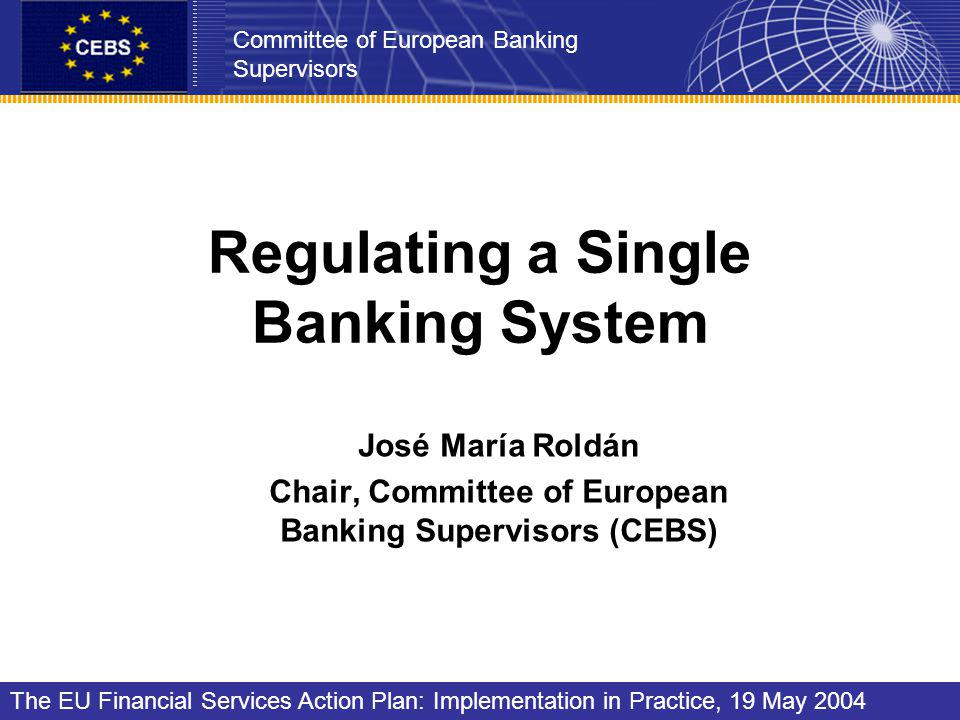 Regulating a Single Banking System José María Roldán Chair, Committee of European Banking Supervisors (CEBS) Committee of European Banking Supervisors The EU Financial Services Action Plan: Implementation in Practice, 19 May 2004