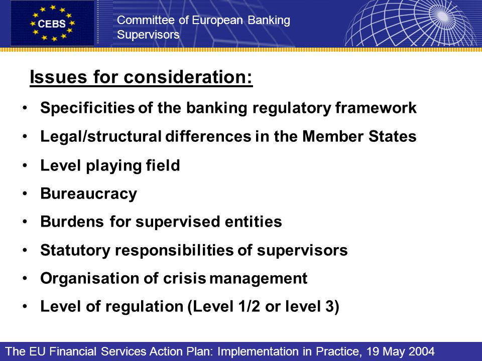 Issues for consideration: Specificities of the banking regulatory framework Legal/structural differences in the Member States Level playing field Bureaucracy Burdens for supervised entities Statutory responsibilities of supervisors Organisation of crisis management Level of regulation (Level 1/2 or level 3) Committee of European Banking Supervisors The EU Financial Services Action Plan: Implementation in Practice, 19 May 2004