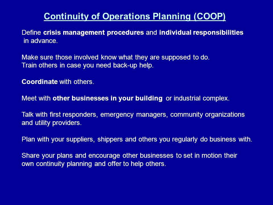 Continuity of Operations Planning (COOP) Define crisis management procedures and individual responsibilities in advance. Make sure those involved know