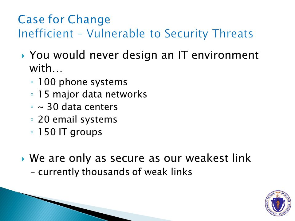 You would never design an IT environment with… 100 phone systems 15 major data networks ~ 30 data centers 20  systems 150 IT groups We are only as secure as our weakest link – currently thousands of weak links