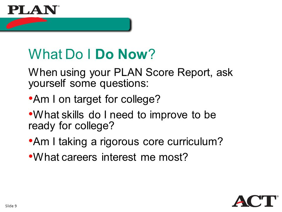 Slide 9 What Do I Do Now? When using your PLAN Score Report, ask yourself some questions: Am I on target for college? What skills do I need to improve