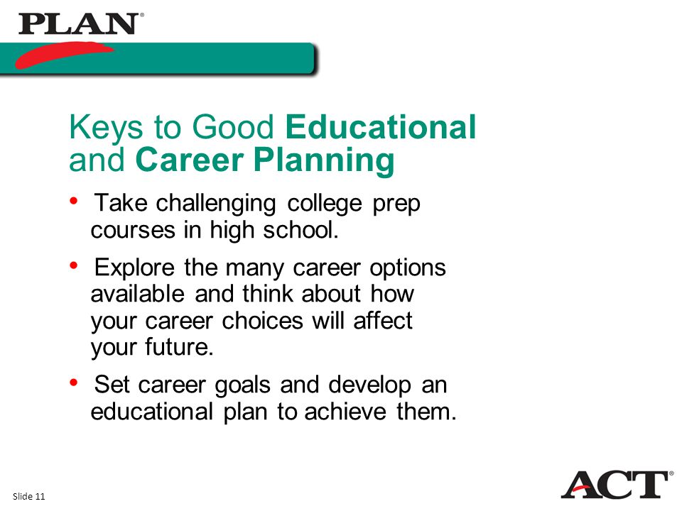Slide 11 Take challenging college prep courses in high school. Explore the many career options available and think about how your career choices will