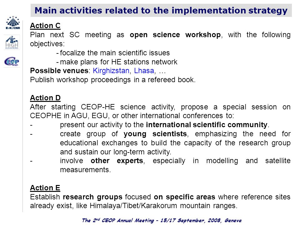 The 2 nd CEOP Annual Meeting – 15/17 September, 2008, Geneva Main activities related to the implementation strategy Action C Plan next SC meeting as open science workshop, with the following objectives: -focalize the main scientific issues -make plans for HE stations network Possible venues: Kirghizstan, Lhasa, … Publish workshop proceedings in a refereed book.