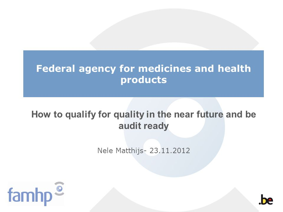 Federal agency for medicines and health products How to qualify for quality in the near future and be audit ready Nele Matthijs- 23.11.2012