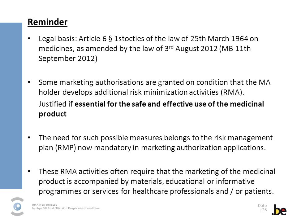 RMA New process famhp/DG Post/Division Proper use of medicine Date 136 Reminder Legal basis: Article 6 § 1stocties of the law of 25th March 1964 on medicines, as amended by the law of 3 rd August 2012 (MB 11th September 2012) Some marketing authorisations are granted on condition that the MA holder develops additional risk minimization activities (RMA).