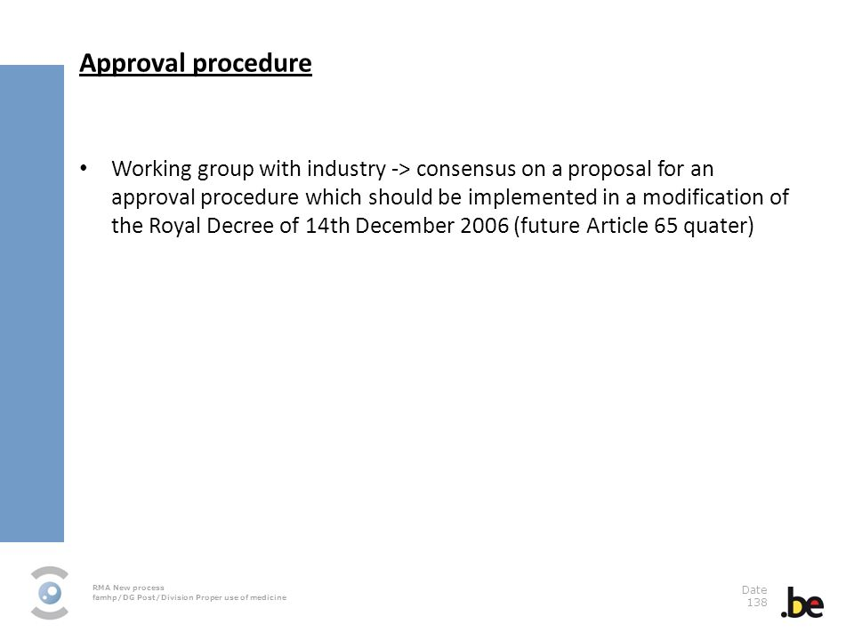 RMA New process famhp/DG Post/Division Proper use of medicine Date 138 Approval procedure Working group with industry -> consensus on a proposal for an approval procedure which should be implemented in a modification of the Royal Decree of 14th December 2006 (future Article 65 quater)