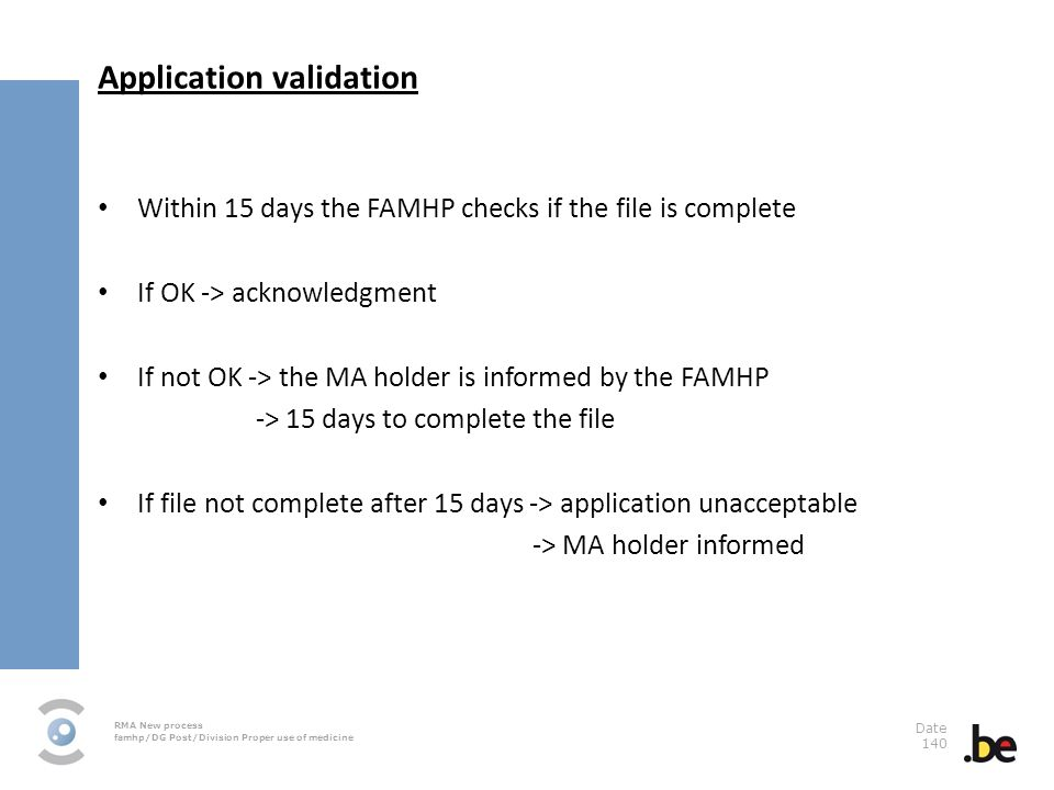 RMA New process famhp/DG Post/Division Proper use of medicine Date 140 Application validation Within 15 days the FAMHP checks if the file is complete