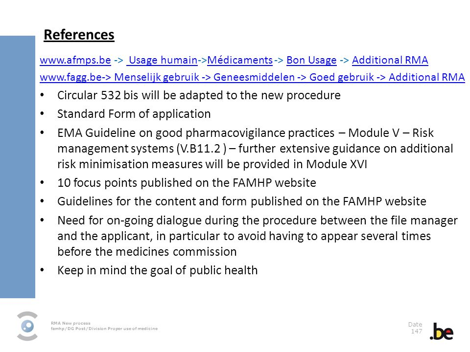 RMA New process famhp/DG Post/Division Proper use of medicine Date 147 References www.afmps.bewww.afmps.be -> Usage humain->Médicaments -> Bon Usage -> Additional RMA Usage humainMédicamentsBon UsageAdditional RMA www.fagg.be-> Menselijk gebruik -> Geneesmiddelen -> Goed gebruik -> Additional RMA Circular 532 bis will be adapted to the new procedure Standard Form of application EMA Guideline on good pharmacovigilance practices – Module V – Risk management systems (V.B11.2 ) – further extensive guidance on additional risk minimisation measures will be provided in Module XVI 10 focus points published on the FAMHP website Guidelines for the content and form published on the FAMHP website Need for on-going dialogue during the procedure between the file manager and the applicant, in particular to avoid having to appear several times before the medicines commission Keep in mind the goal of public health