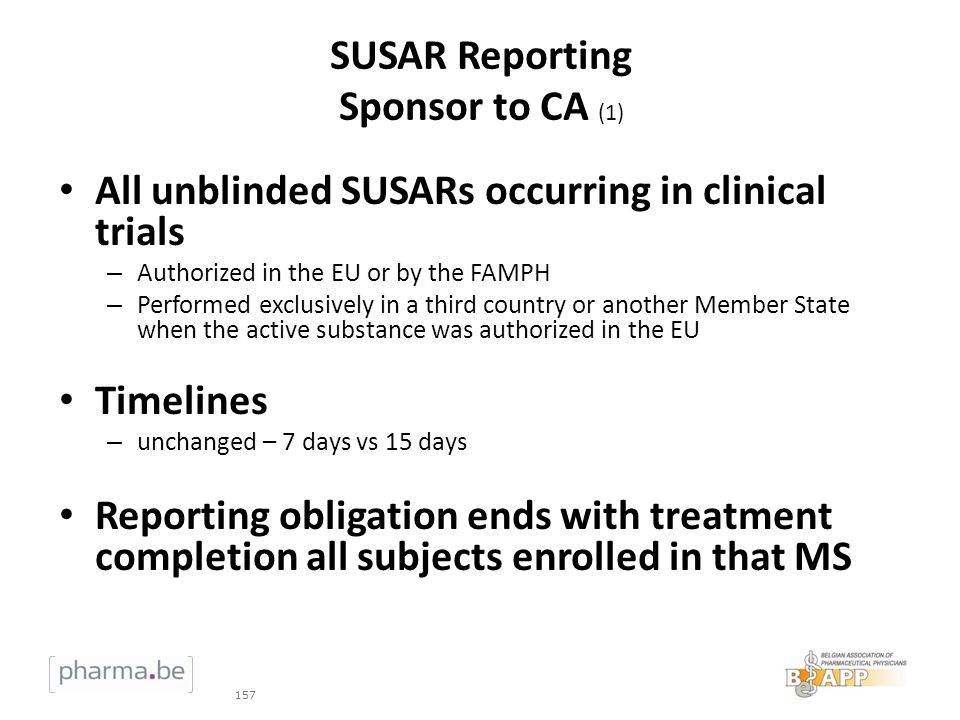 SUSAR Reporting Sponsor to CA (1) All unblinded SUSARs occurring in clinical trials – Authorized in the EU or by the FAMPH – Performed exclusively in a third country or another Member State when the active substance was authorized in the EU Timelines – unchanged – 7 days vs 15 days Reporting obligation ends with treatment completion all subjects enrolled in that MS 157