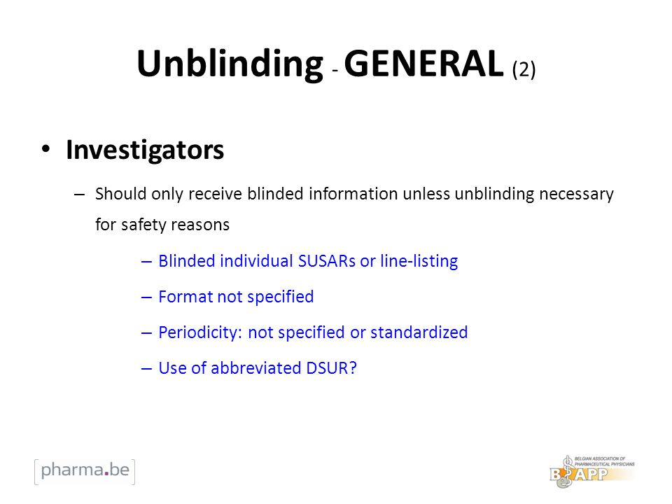 Unblinding - GENERAL (2) Investigators – Should only receive blinded information unless unblinding necessary for safety reasons – Blinded individual SUSARs or line-listing – Format not specified – Periodicity: not specified or standardized – Use of abbreviated DSUR?