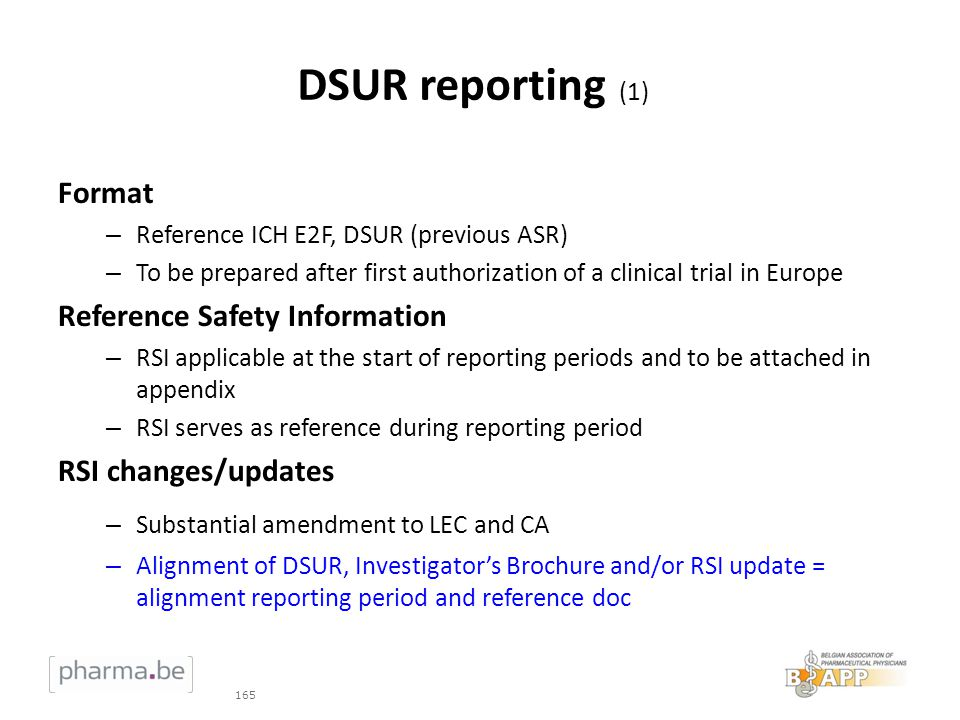 DSUR reporting (1) Format – Reference ICH E2F, DSUR (previous ASR) – To be prepared after first authorization of a clinical trial in Europe Reference Safety Information – RSI applicable at the start of reporting periods and to be attached in appendix – RSI serves as reference during reporting period RSI changes/updates – Substantial amendment to LEC and CA – Alignment of DSUR, Investigators Brochure and/or RSI update = alignment reporting period and reference doc 165