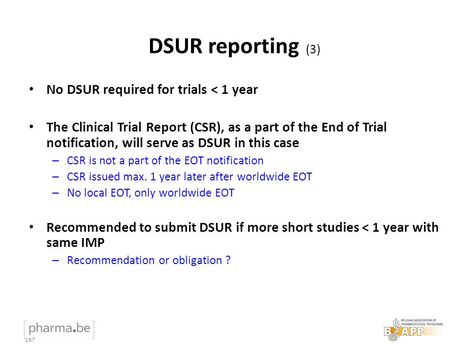 DSUR reporting (3) No DSUR required for trials < 1 year The Clinical Trial Report (CSR), as a part of the End of Trial notification, will serve as DSU