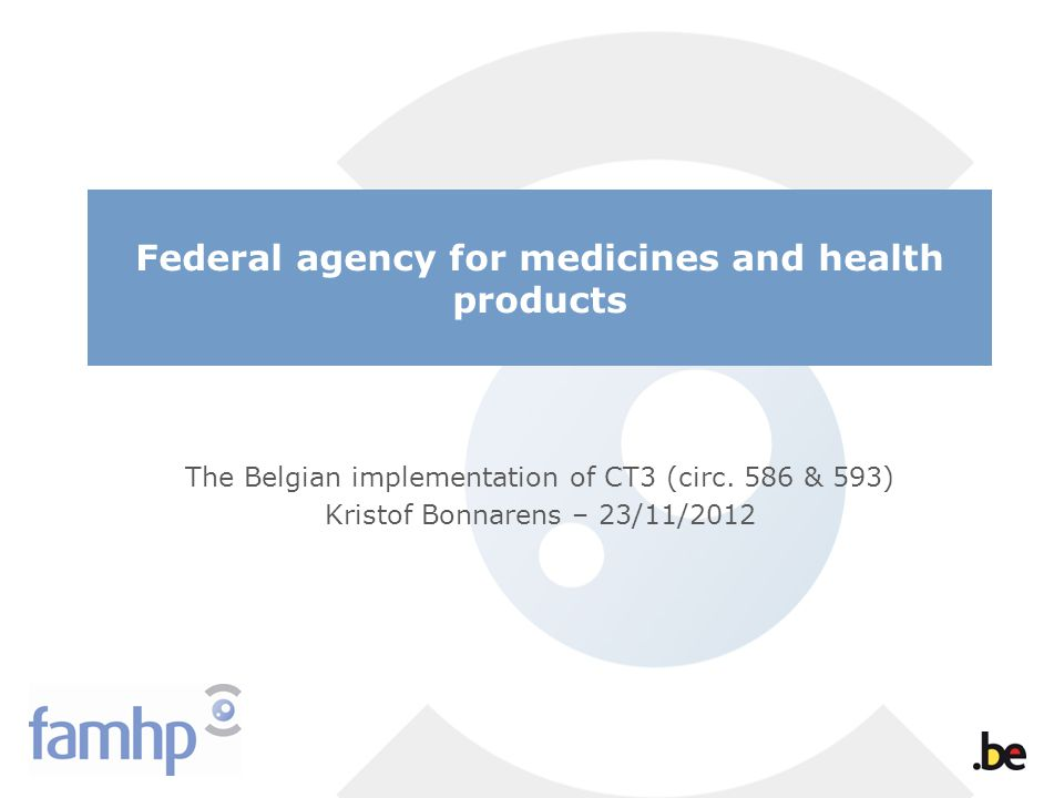 Federal agency for medicines and health products The Belgian implementation of CT3 (circ. 586 & 593) Kristof Bonnarens – 23/11/2012