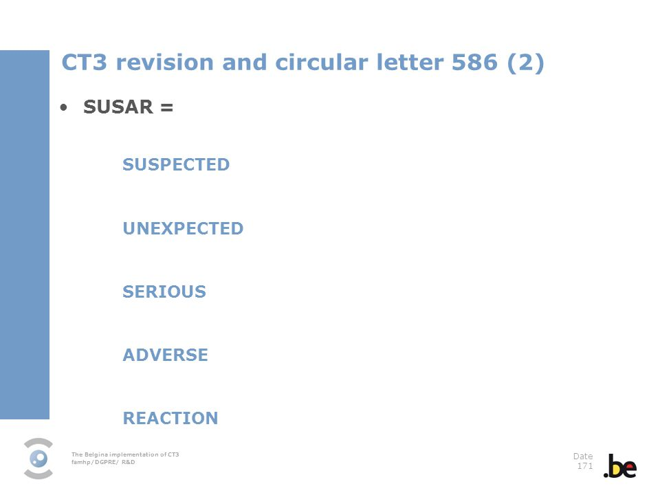 The Belgina implementation of CT3 famhp/DGPRE/ R&D Date 171 SUSAR = SUSPECTED UNEXPECTED SERIOUS ADVERSE REACTION CT3 revision and circular letter 586