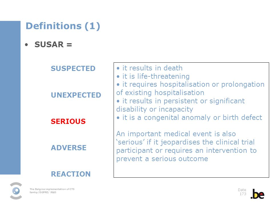 The Belgina implementation of CT3 famhp/DGPRE/ R&D Date 173 SUSAR = SUSPECTED UNEXPECTED SERIOUS ADVERSE REACTION it results in death it is life-threatening it requires hospitalisation or prolongation of existing hospitalisation it results in persistent or significant disability or incapacity it is a congenital anomaly or birth defect An important medical event is also serious if it jeopardises the clinical trial participant or requires an intervention to prevent a serious outcome Definitions (1)
