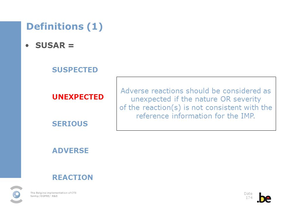 The Belgina implementation of CT3 famhp/DGPRE/ R&D Date 174 SUSAR = SUSPECTED UNEXPECTED SERIOUS ADVERSE REACTION Adverse reactions should be considered as unexpected if the nature OR severity of the reaction(s) is not consistent with the reference information for the IMP.
