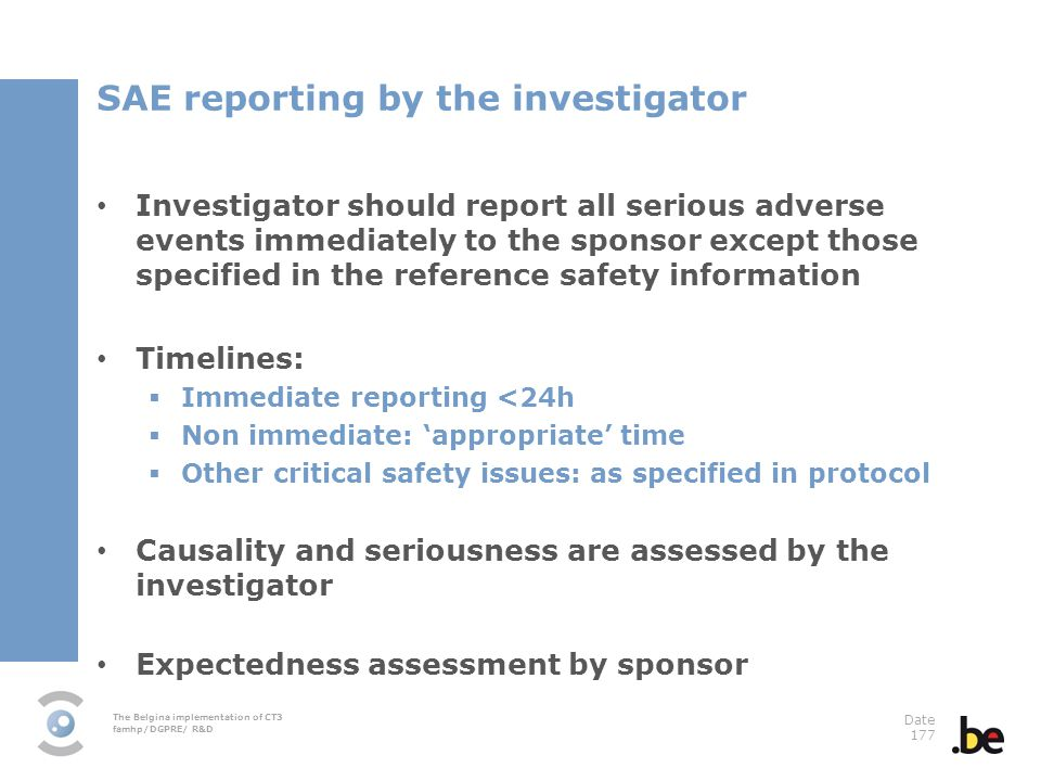 The Belgina implementation of CT3 famhp/DGPRE/ R&D Date 177 SAE reporting by the investigator Investigator should report all serious adverse events immediately to the sponsor except those specified in the reference safety information Timelines: Immediate reporting <24h Non immediate: appropriate time Other critical safety issues: as specified in protocol Causality and seriousness are assessed by the investigator Expectedness assessment by sponsor