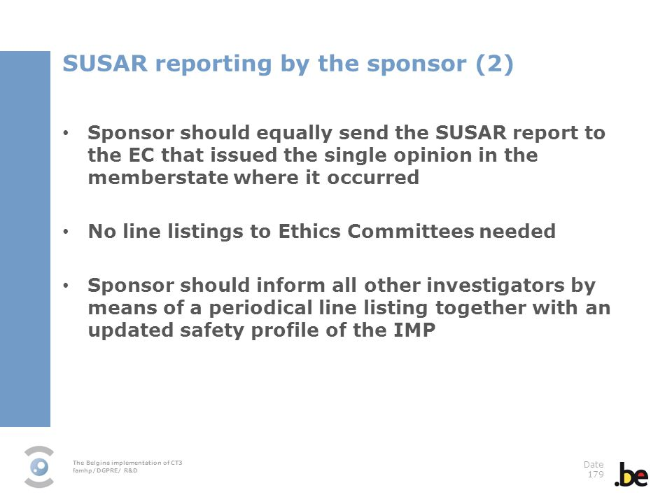 The Belgina implementation of CT3 famhp/DGPRE/ R&D Date 179 Sponsor should equally send the SUSAR report to the EC that issued the single opinion in the memberstate where it occurred No line listings to Ethics Committees needed Sponsor should inform all other investigators by means of a periodical line listing together with an updated safety profile of the IMP SUSAR reporting by the sponsor (2)