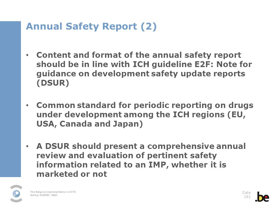 The Belgina implementation of CT3 famhp/DGPRE/ R&D Date 181 Annual Safety Report (2) Content and format of the annual safety report should be in line with ICH guideline E2F: Note for guidance on development safety update reports (DSUR) Common standard for periodic reporting on drugs under development among the ICH regions (EU, USA, Canada and Japan) A DSUR should present a comprehensive annual review and evaluation of pertinent safety information related to an IMP, whether it is marketed or not