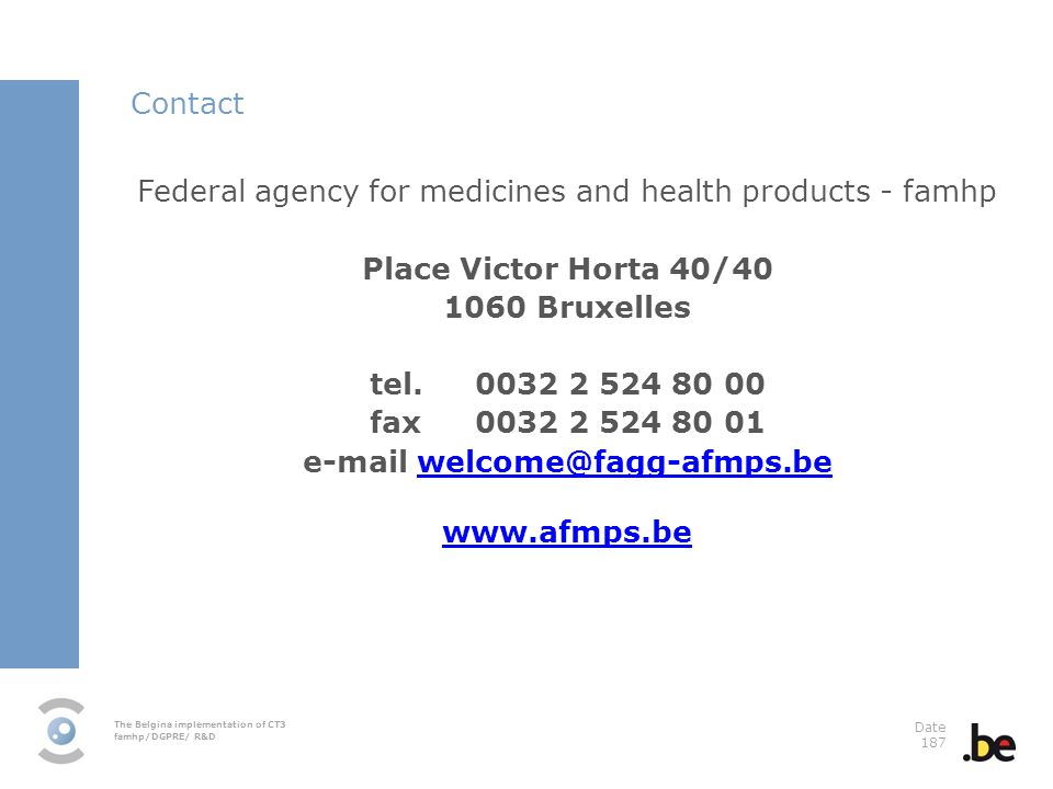 The Belgina implementation of CT3 famhp/DGPRE/ R&D Date 187 Federal agency for medicines and health products - famhp Place Victor Horta 40/40 1060 Bruxelles tel.0032 2 524 80 00 fax0032 2 524 80 01 e-mail welcome@fagg-afmps.bewelcome@fagg-afmps.be www.afmps.be Contact