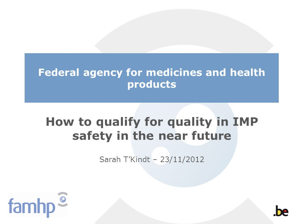 Federal agency for medicines and health products How to qualify for quality in IMP safety in the near future Sarah TKindt – 23/11/2012