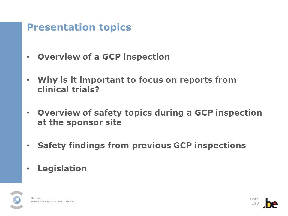 Subject famhp/entity/Division-Unit-Cell Date 190 Presentation topics Overview of a GCP inspection Why is it important to focus on reports from clinical trials.
