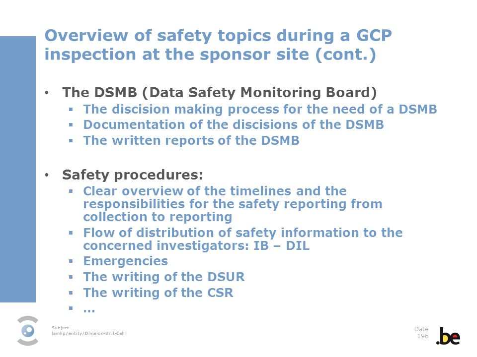 Subject famhp/entity/Division-Unit-Cell Date 196 Overview of safety topics during a GCP inspection at the sponsor site (cont.) The DSMB (Data Safety Monitoring Board) The discision making process for the need of a DSMB Documentation of the discisions of the DSMB The written reports of the DSMB Safety procedures: Clear overview of the timelines and the responsibilities for the safety reporting from collection to reporting Flow of distribution of safety information to the concerned investigators: IB – DIL Emergencies The writing of the DSUR The writing of the CSR …